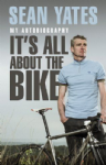 Sean Yates: It`s All About the Bike: My Autobiography